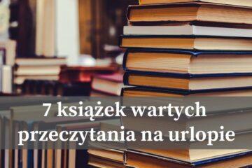 7 książek wartych przeczytania na urlopie